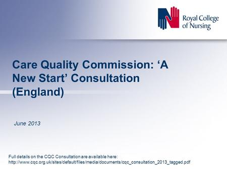 Care Quality Commission: 'A New Start' Consultation (England) June 2013 Full details on the CQC Consultation are available here:
