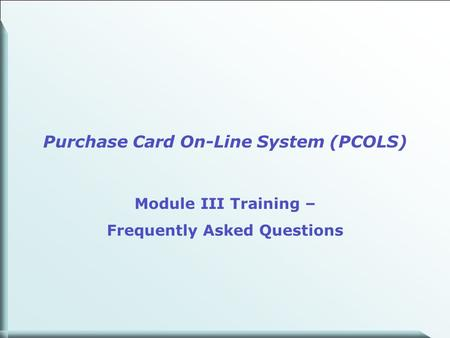 1 Purchase Card On-Line System (PCOLS) Module III Training – Frequently Asked Questions.