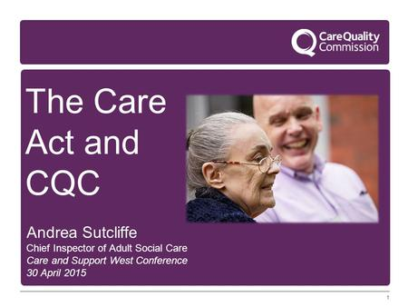 1 The Care Act and CQC Andrea Sutcliffe Chief Inspector of Adult Social Care Care and Support West Conference 30 April 2015.