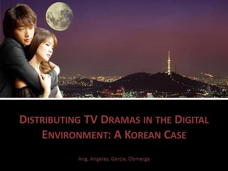 D ISTRIBUTING TV D RAMAS IN THE D IGITAL E NVIRONMENT : A K OREAN C ASE Ang, Angeles, Garcia, Obmerga.