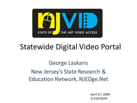 Statewide Digital Video Portal George Laskaris New Jersey's State Research & Education Network, NJEDge.Net April 27, 2009 I2 K20 SMM.