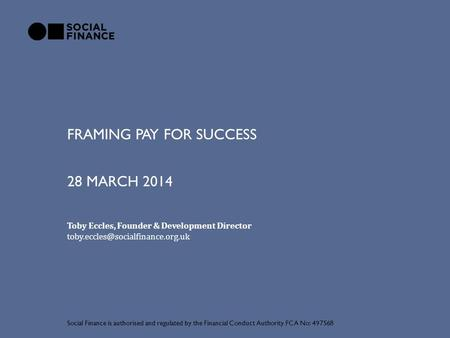 FRAMING PAY FOR SUCCESS Social Finance is authorised and regulated by the Financial Conduct Authority FCA No: 497568 28 MARCH 2014 Toby Eccles, Founder.