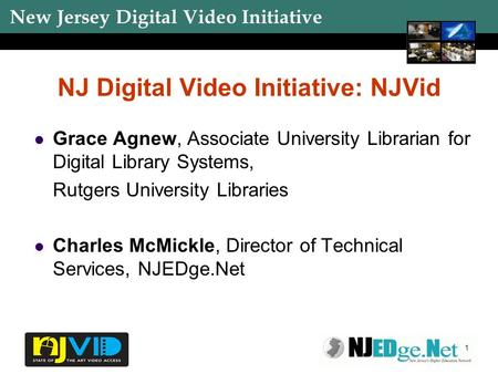 New Jersey Digital Video Initiative 1 NJ Digital Video Initiative: NJVid Grace Agnew, Associate University Librarian for Digital Library Systems, Rutgers.