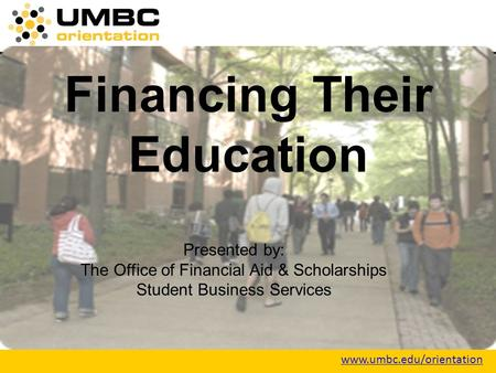Www.umbc.edu/orientation Financing Their Education Presented by: The Office of Financial Aid & Scholarships Student Business Services.