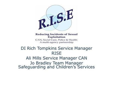 DI Rich Tompkins Service Manager RISE Ali Mills Service Manager CAN Jo Bradley Team Manager Safeguarding and Children's Services.