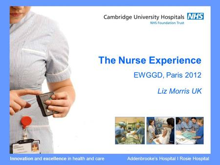 Innovation and excellence in health and care Addenbrooke's Hospital I Rosie Hospital The Nurse Experience EWGGD, Paris 2012 Liz Morris UK.