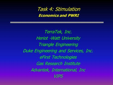 Task 4: Stimulation Economics and PWRI TerraTek, Inc. Heriot -Watt University Triangle Engineering Duke Engineering and Services, Inc. eFirst Technologies.
