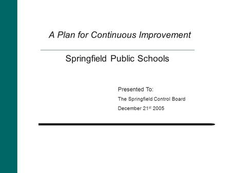 A Plan for Continuous Improvement Presented To: The Springfield Control Board December 21 st 2005 Springfield Public Schools.