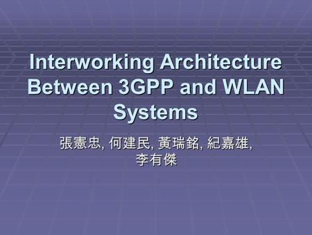 Interworking Architecture Between 3GPP and WLAN Systems 張憲忠, 何建民, 黃瑞銘, 紀嘉雄, 李有傑.