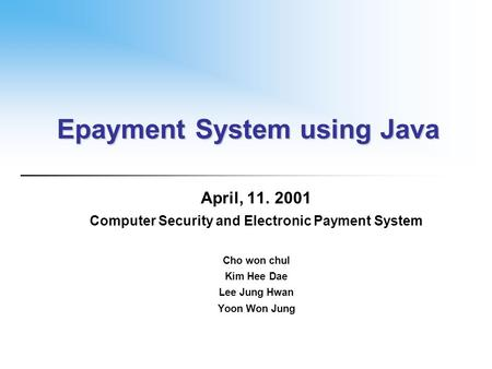 Epayment System using Java April, 11. 2001 Computer Security and Electronic Payment System Cho won chul Kim Hee Dae Lee Jung Hwan Yoon Won Jung.