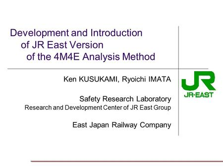 Development and Introduction of JR East Version of the 4M4E Analysis Method Ken KUSUKAMI, Ryoichi IMATA Safety Research Laboratory Research and Development.