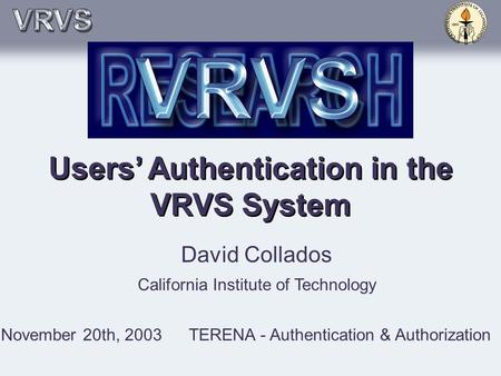 Users' Authentication in the VRVS System David Collados California Institute of Technology November 20th, 2003TERENA - Authentication & Authorization.