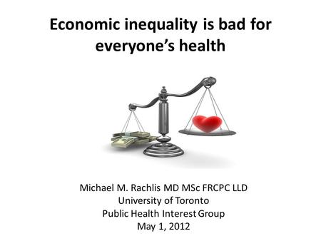 Economic inequality is bad for everyone's health Michael M. Rachlis MD MSc FRCPC LLD University of Toronto Public Health Interest Group May 1, 2012.