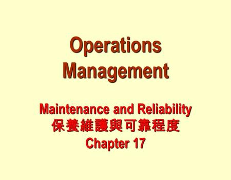 Operations Management Maintenance and Reliability 保養維護與可靠程度 Chapter 17.