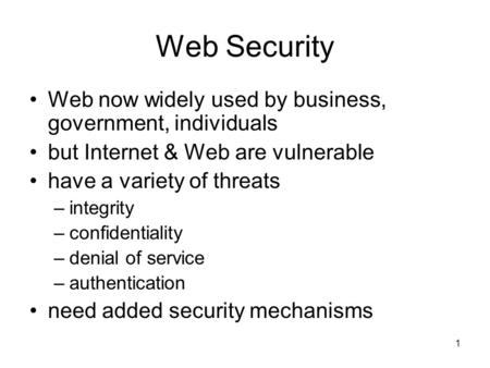 1 Web Security Web now widely used by business, government, individuals but Internet & Web are vulnerable have a variety of threats –integrity –confidentiality.