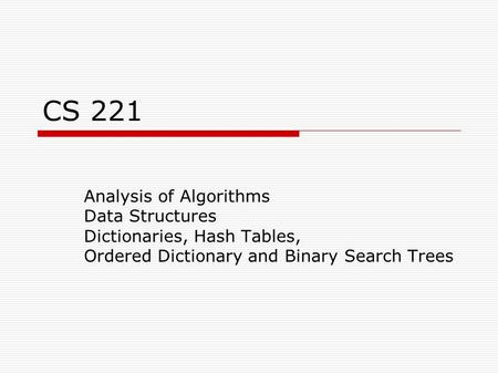 CS 221 Analysis of Algorithms Data Structures Dictionaries, Hash Tables, Ordered Dictionary and Binary Search Trees.