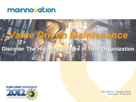 Value Driven Maintenance Discover The Hidden Treasure In Your Organization Mark Haarman, Managing Partner Birmingham, 18 April 2012.