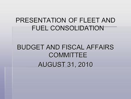 PRESENTATION OF FLEET AND FUEL CONSOLIDATION BUDGET AND FISCAL AFFAIRS COMMITTEE AUGUST 31, 2010.