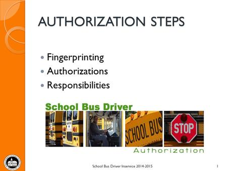 AUTHORIZATION STEPS Fingerprinting Authorizations Responsibilities School Bus Driver Inservice 2014-20151.