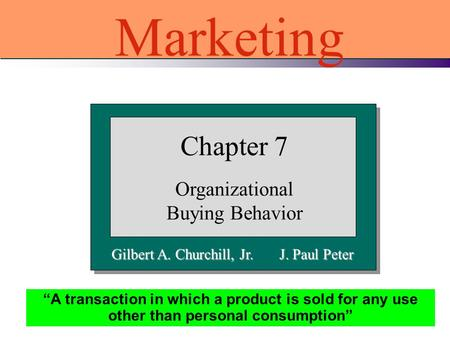 "Gilbert A. Churchill, Jr. J. Paul Peter Chapter 7 Organizational Buying Behavior Marketing ""A transaction in which a product is sold for any use other."