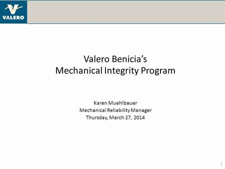 1 Valero Benicia's Mechanical Integrity Program Karen Muehlbauer Mechanical Reliability Manager Thursday, March 27, 2014.