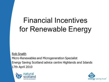 Rob Snaith Micro-Renewables and Microgeneration Specialist Energy Saving Scotland advice centre Highlands and Islands 17th April 2010 Financial Incentives.