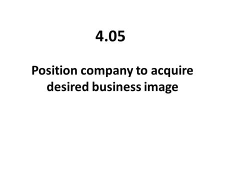 Position company to acquire desired business image 4.05.