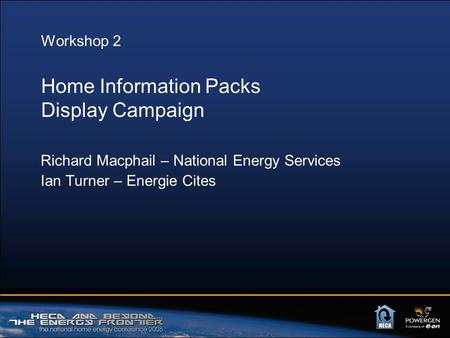Workshop 2 Home Information Packs Display Campaign Richard Macphail – National Energy Services Ian Turner – Energie Cites.