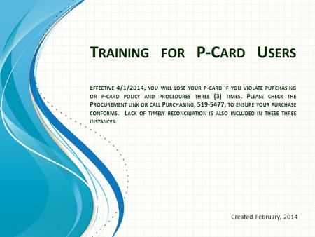 T RAINING FOR P-C ARD U SERS E FFECTIVE 4/1/2014, YOU WILL LOSE YOUR P - CARD IF YOU VIOLATE PURCHASING OR P - CARD POLICY AND PROCEDURES THREE (3) TIMES.