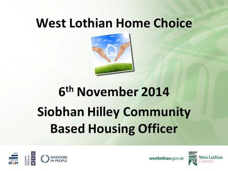 West Lothian Home Choice 6 th November 2014 Siobhan Hilley Community Based Housing Officer.
