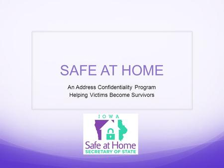 SAFE AT HOME An Address Confidentiality Program Helping Victims Become Survivors.