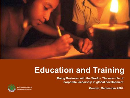1 Education and Training World Business Council for Sustainable Development Geneva, September 2007 Doing Business with the World - The new role of corporate.