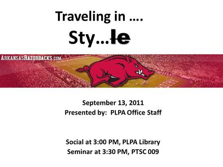 Le Traveling in …. Sty… le September 13, 2011 Presented by: PLPA Office Staff Social at 3:00 PM, PLPA Library Seminar at 3:30 PM, PTSC 009.