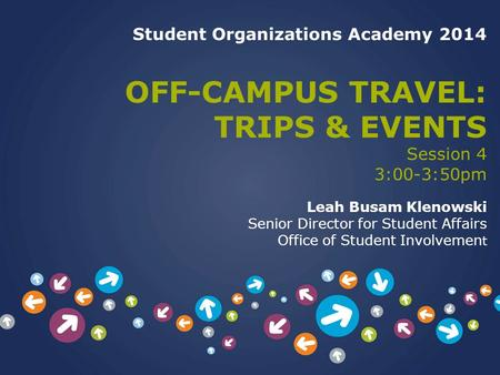 Student Organizations Academy 2014 OFF-CAMPUS TRAVEL: TRIPS & EVENTS Session 4 3:00-3:50pm Leah Busam Klenowski Senior Director for Student Affairs Office.
