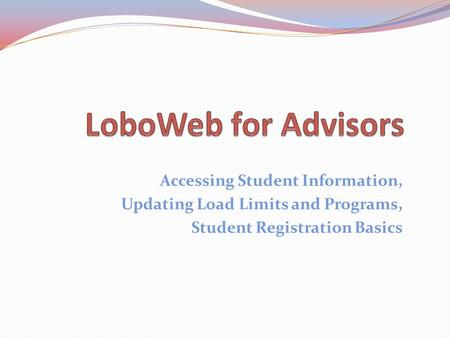 Accessing Student Information, Updating Load Limits and Programs, Student Registration Basics.
