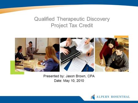 Presented by: Jason Brown, CPA Date: May 10, 2010 Qualified Therapeutic Discovery Project Tax Credit.