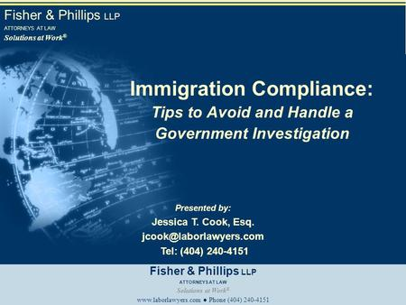 Fisher & Phillips LLP ATTORNEYS AT LAW Solutions at Work ® Immigration Compliance: Tips to Avoid and Handle a Government Investigation Presented by: Jessica.