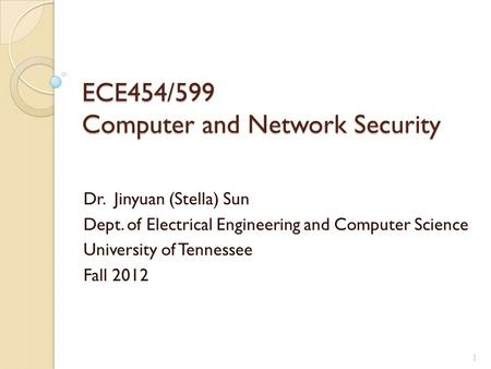 ECE454/599 Computer and Network Security Dr. Jinyuan (Stella) Sun Dept. of Electrical Engineering and Computer Science University of Tennessee Fall 2012.