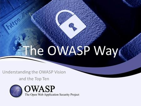 The OWASP Way Understanding the OWASP Vision and the Top Ten.