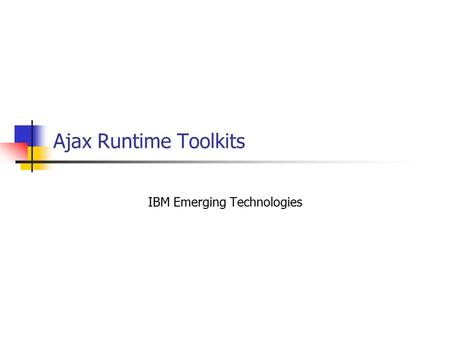 Ajax Runtime Toolkits IBM Emerging Technologies. What is an AJAX Toolkit/Framework? An AJAX Toolkit/Runtime is more than just XMLHTTPRequest Should includes: