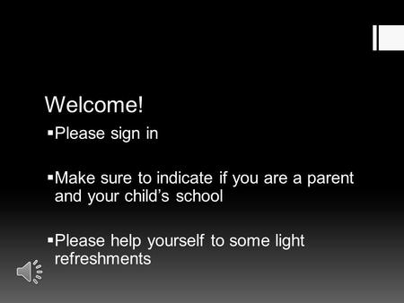 Welcome!  Please sign in  Make sure to indicate if you are a parent and your child's school  Please help yourself to some light refreshments.