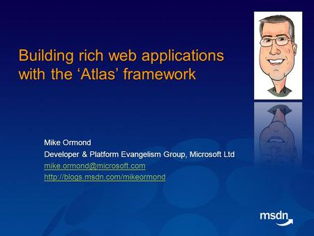 Building rich web applications with the 'Atlas' framework Mike Ormond Developer & Platform Evangelism Group, Microsoft Ltd Developer & Platform Evangelism.