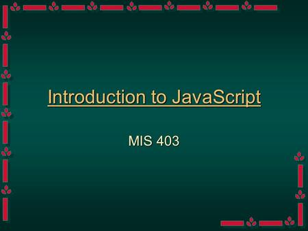 Introduction to JavaScript MIS 403 Classifications of Languages High-Level vs Low LevelHigh-Level vs Low Level –Remember that Information Technology.