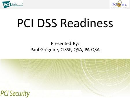 PCI DSS Readiness Presented By: Paul Grégoire, CISSP, QSA, PA-QSA.