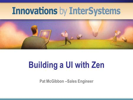 Building a UI with Zen Pat McGibbon –Sales Engineer.