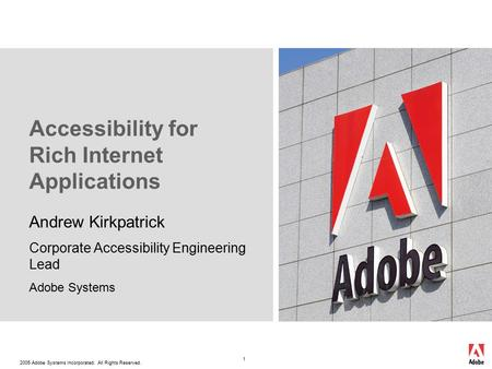 2005 Adobe Systems Incorporated. All Rights Reserved. 1 Accessibility for Rich Internet Applications Andrew Kirkpatrick Corporate Accessibility Engineering.