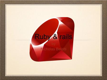 Ruby & rails by Nicholas Belotti. What is ruby Ruby is an object orientated scripting language. In Ruby...everything is an object! Ruby was released in.