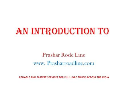 AN INTRODUCTION TO Prashar Rode Line www. Prasharroadline.com RELIABLE AND FASTEST SERVICES FOR FULL LOAD TRUCK ACROSS THE INDIA.