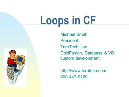 Loops in CF Michael Smith President TeraTech, Inc ColdFusion, Database & VB custom development  800-447-9120.