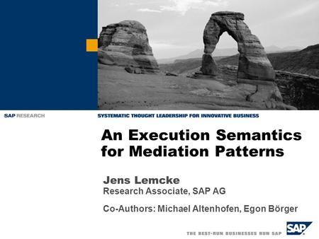 Jens Lemcke Research Associate, SAP AG Co-Authors: Michael Altenhofen, Egon Börger An Execution Semantics for Mediation Patterns.